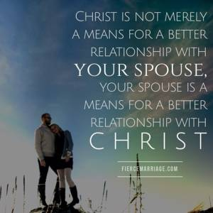 Christ is not merely a means for a better relationship with your spouse, your spouse is a means for a better relationship with Christ.