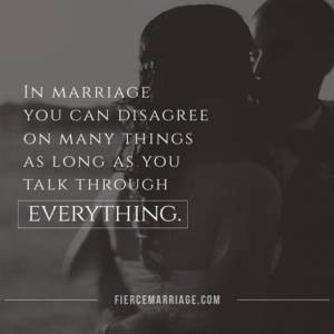 In marriage you can disagree on many things as long as you talk through everything.