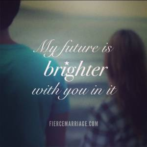 My future is brighter with you in it.