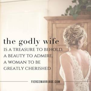 The godly wife is a treasure to behold, a beauty to admire, a woman to be greatly cherished.