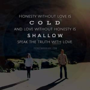 Honesty without love is cold and love without honesty is shallow. Speak the truth with love.