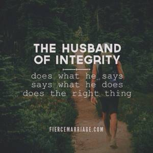 The husband of integrity does what he says, says what he does, and does the right thing.