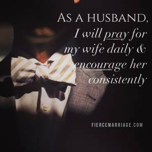 As a husband I will pray for my wife daily & encourage her consistently.