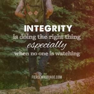 Integrity is doing the right thing especially when no on is watching.