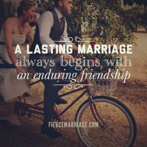 A lasting marriage always begins with an enduring friendship.