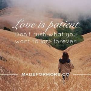 Love is patient. Don't rush what you want to last forever.
