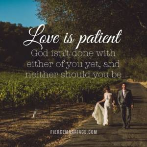 Love is patient: God isn't done with either of you yet and neither should you be.
