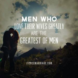 Men who love their wives greatly are the greatest of men.