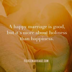 A happy marriage is good, but it's more about holiness than happiness.