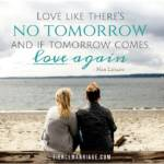Love like there's no tomorrow and if tomorrow comes, love again.