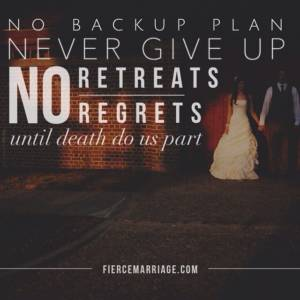 No backup plan, never give up, no retreats, no regrets, until death do us part.