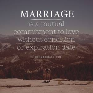 Marriage is a mutual commitment to love without condition or expiration date.