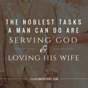 The noblest tasks a man can do are serving God and loving his wife.