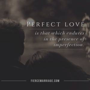 Perfect love is that which endures in the presence of imperfection.