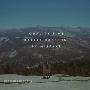 Quality time rarely happens by mistake.