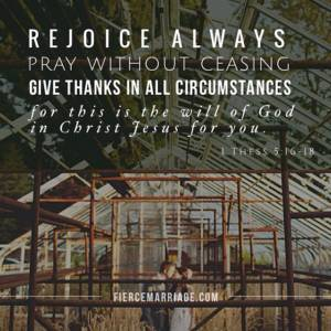 Rejoice always. Pray without ceasing. Give thanks in all circumstances.