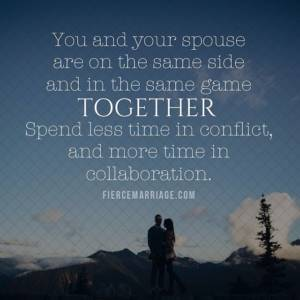 Marriage: Spend less time in conflict and more time in collaboration.