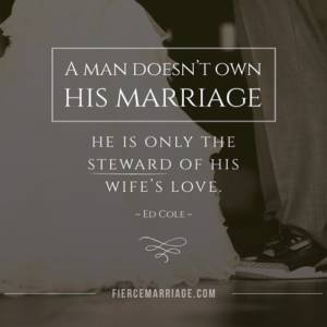 A man doesn't own his marriage, he is only the steward of his wife's love.