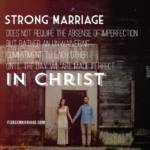 Strong marriage does not require the absence of imperfection but rather an unwavering commitment to each other until the day we are made perfect in Christ.