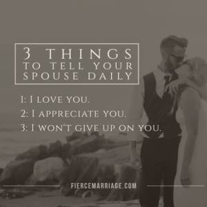 3 Things to tell your spouse daily: 1) I love you, 2) I appreciate you, and 3) I won't ever give up on you