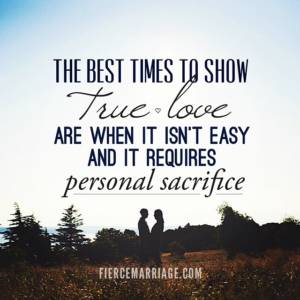 The best times to show true love are when it isn't easy and it requires personal sacrifice.