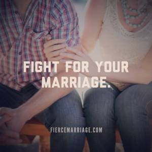 Fight for your marriage.
