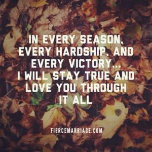 In every season, every hardship, and every victory... I will stay true and love you through it all.
