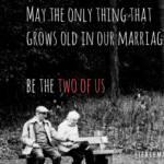 May the only thing that grows old in our marriage... be the two of us