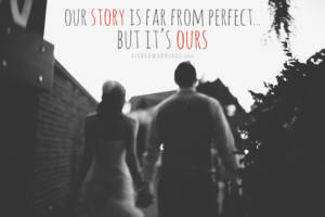 Our story is far from perfect, but it's ours.