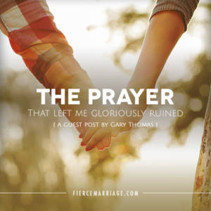 The Prayer the Left Me Gloriously Ruined: A guest post by Gary Thomas
