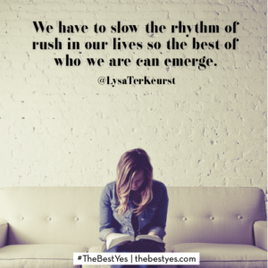 We have to slow the rhythm of rush in our lives so the best of who we are can emerge.