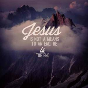 Jesus is not a means to an end, he IS the end.